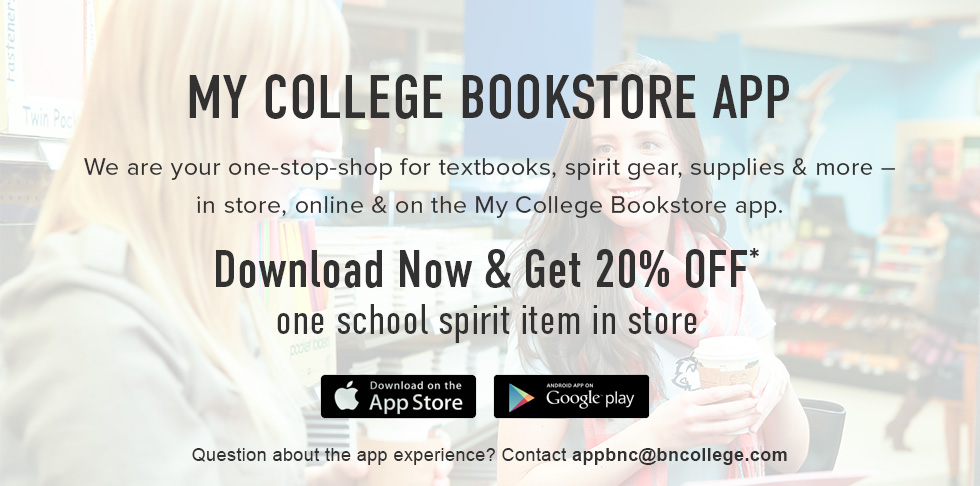 We are your one-stop-shop for textbooks, spirit gear, supplies & more - in store, online & on the My College Bookstore app. Click to download now and get 20% Off one school spirit item in store. Question about the app experience? Contact appbnc@bncollege.com. Download on Apple App Store and/or Google Play.